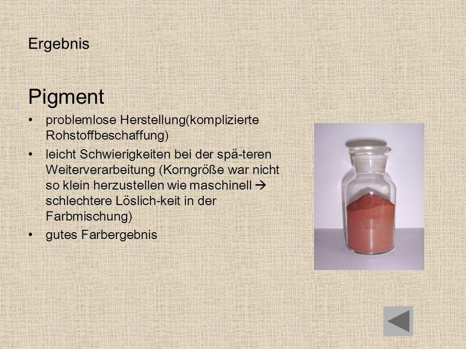 ErgebnisPigment. problemlose Herstellung(komplizierte Rohstoffbeschaffung)