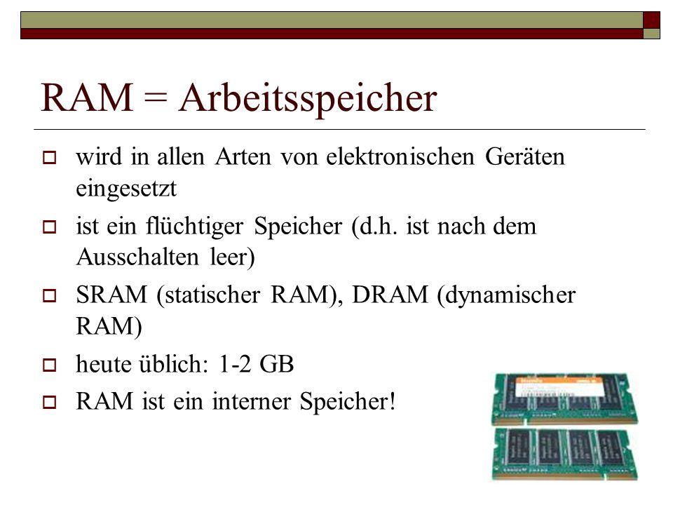 RAM = Arbeitsspeicher wird in allen Arten von elektronischen Geräten eingesetzt. ist ein flüchtiger Speicher (d.h. ist nach dem Ausschalten leer)
