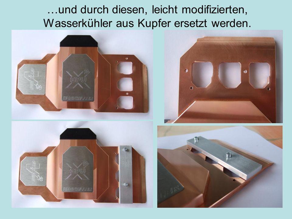 …und durch diesen, leicht modifizierten, Wasserkühler aus Kupfer ersetzt werden.