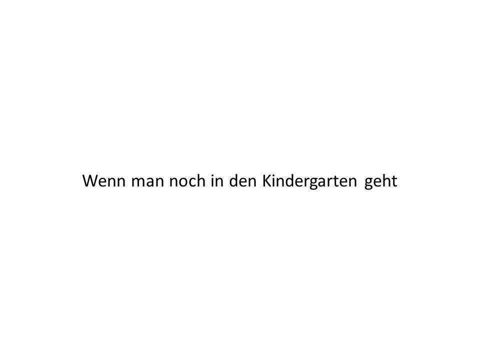 Wenn man noch in den Kindergarten geht