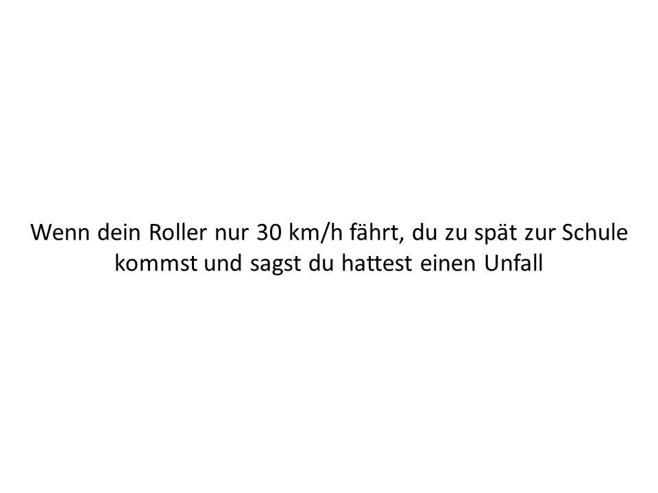 Wenn dein Roller nur 30 km/h fährt, du zu spät zur Schule kommst und sagst du hattest einen Unfall