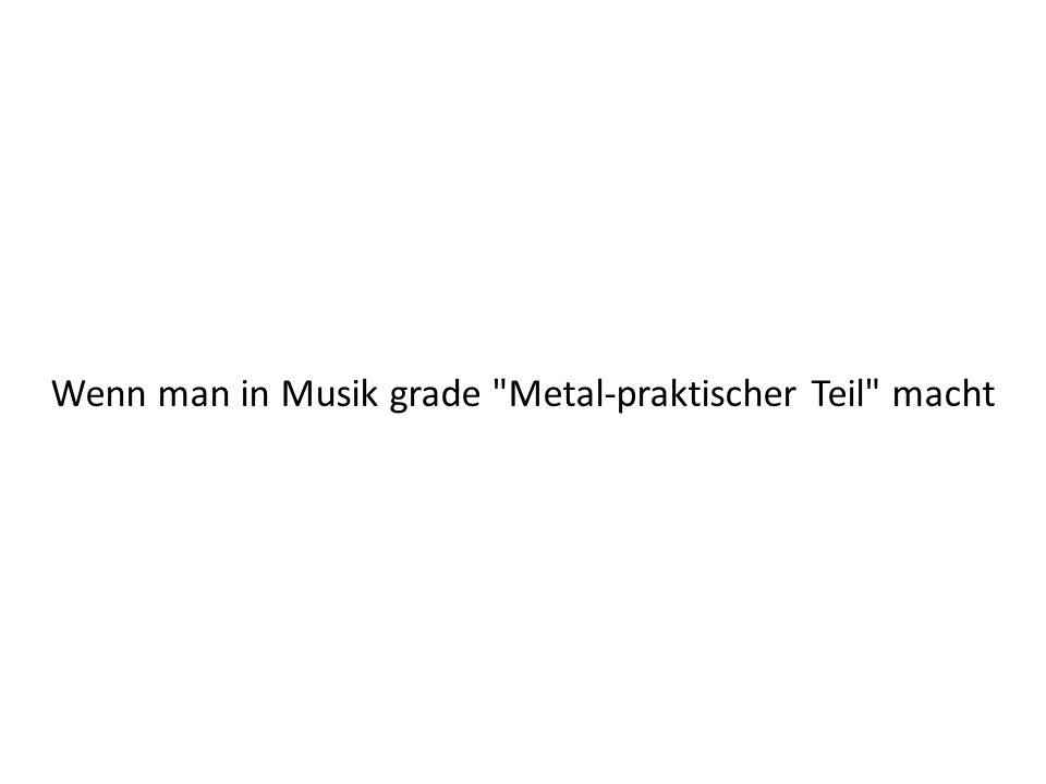 Wenn man in Musik grade Metal-praktischer Teil macht
