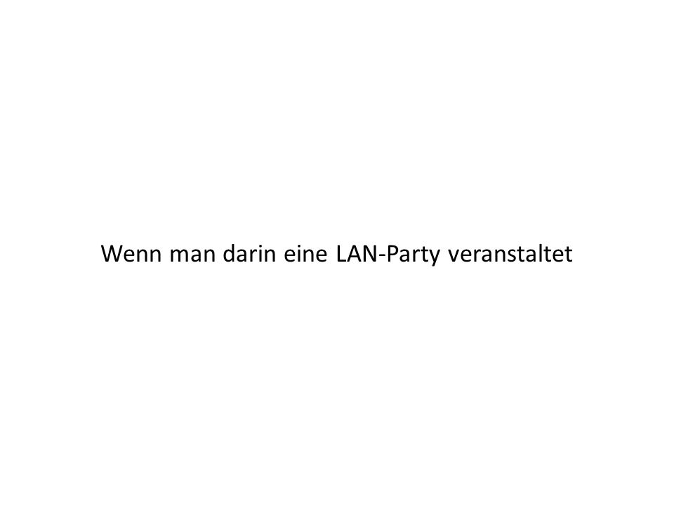 Wenn man darin eine LAN-Party veranstaltet