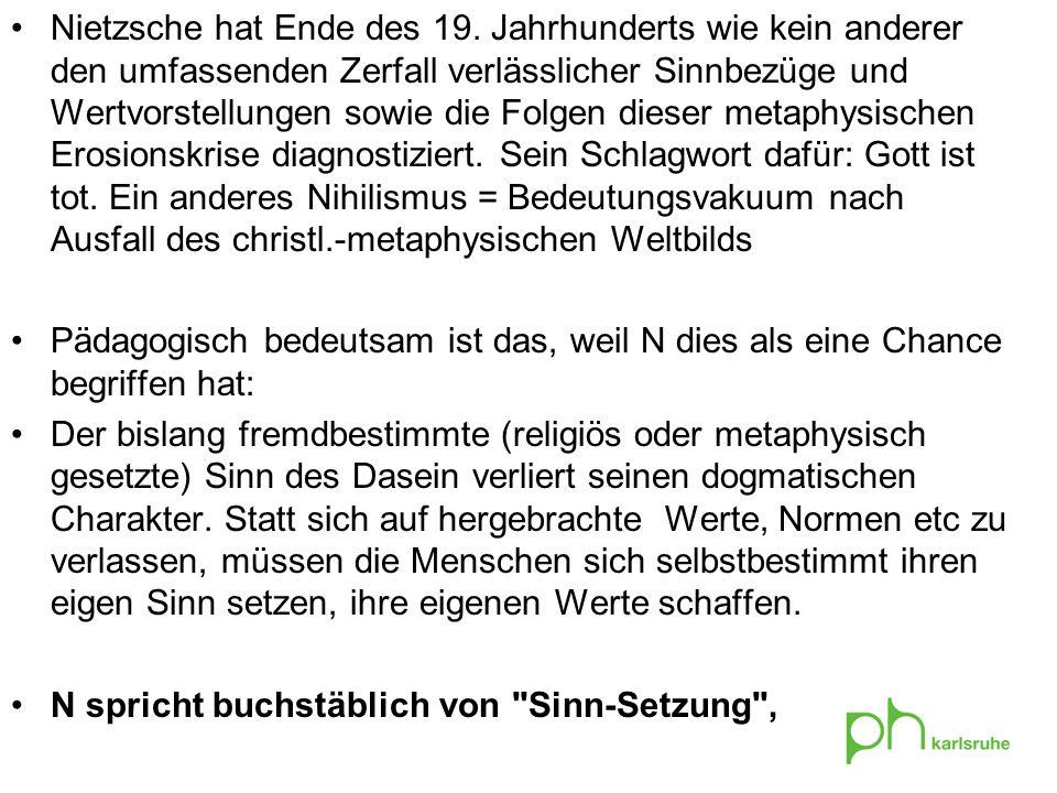 Nietzsche hat Ende des 19. Jahrhunderts wie kein anderer den umfassenden Zerfall verlässlicher Sinnbezüge und Wertvorstellungen sowie die Folgen dieser metaphysischen Erosionskrise diagnostiziert. Sein Schlagwort dafür: Gott ist tot. Ein anderes Nihilismus = Bedeutungsvakuum nach Ausfall des christl.-metaphysischen Weltbilds