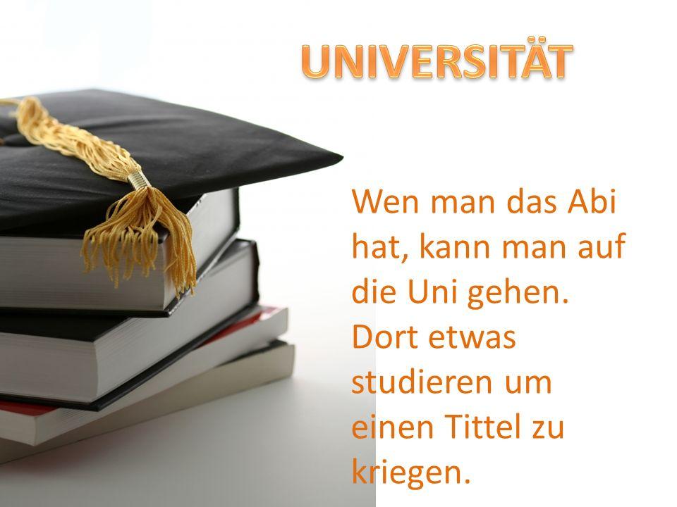 UNIVERSITÄT Wen man das Abi hat, kann man auf die Uni gehen.
