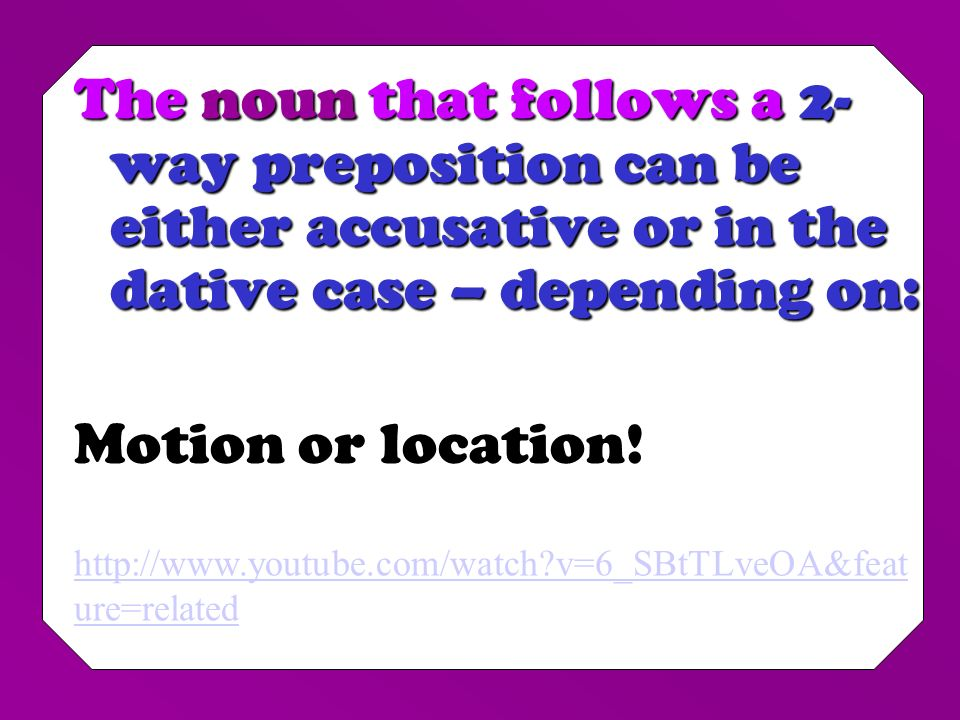 The noun that follows a 2-way preposition can be either accusative or in the dative case – depending on: