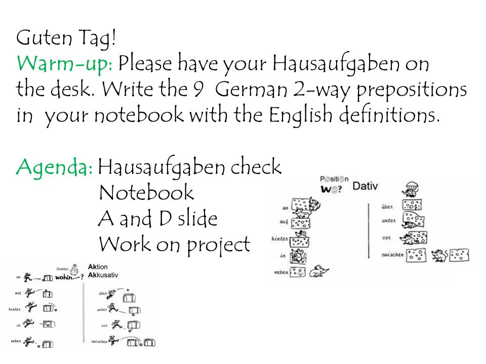 Guten Tag! Warm-up: Please have your Hausaufgaben on. the desk. Write the 9 German 2-way prepositions.