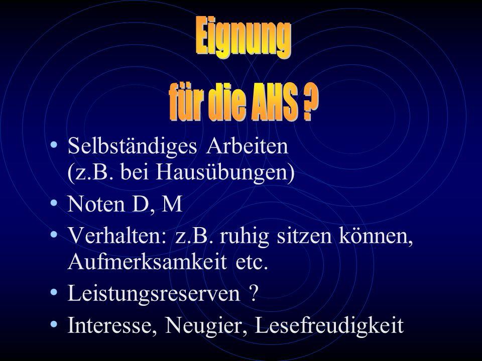 Eignung für die AHS Selbständiges Arbeiten (z.B. bei Hausübungen) Noten D, M. Verhalten: z.B. ruhig sitzen können, Aufmerksamkeit etc.