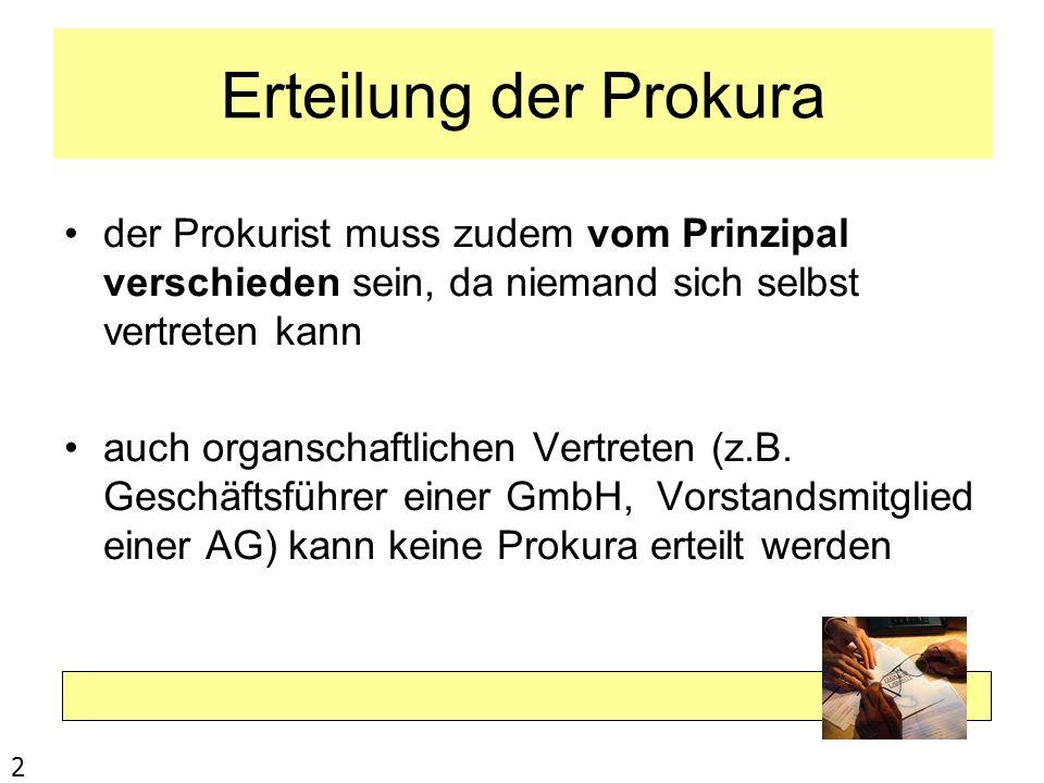 Erteilung der Prokura der Prokurist muss zudem vom Prinzipal verschieden sein, da niemand sich selbst vertreten kann.