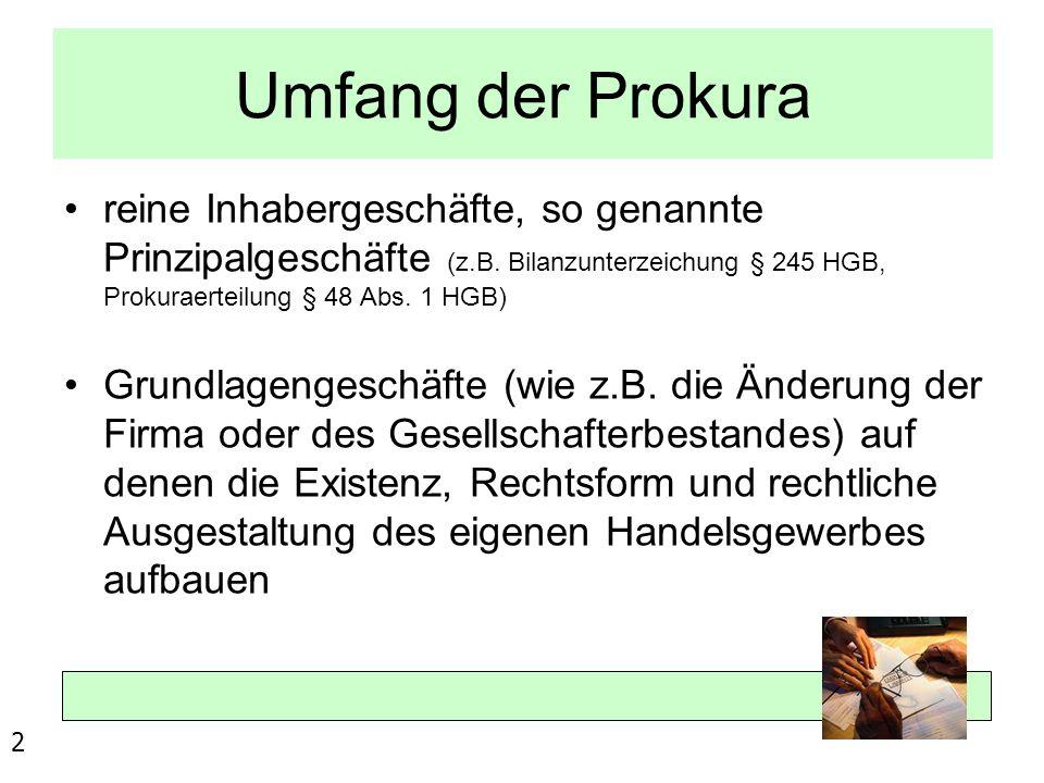 Umfang der Prokura reine Inhabergeschäfte, so genannte Prinzipalgeschäfte (z.B. Bilanzunterzeichung § 245 HGB, Prokuraerteilung § 48 Abs. 1 HGB)