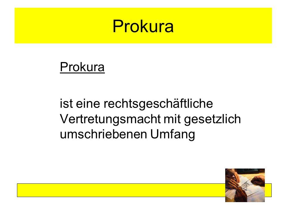 Prokura Prokura ist eine rechtsgeschäftliche Vertretungsmacht mit gesetzlich umschriebenen Umfang