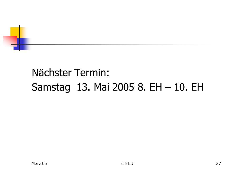 Nächster Termin: Samstag 13. Mai 2005 8. EH – 10. EH März 05 c NEU