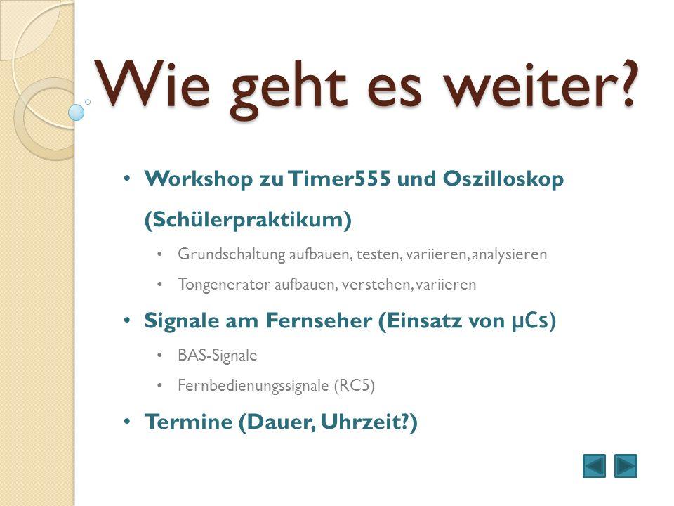 Wie geht es weiter Workshop zu Timer555 und Oszilloskop (Schülerpraktikum) Grundschaltung aufbauen, testen, variieren, analysieren.