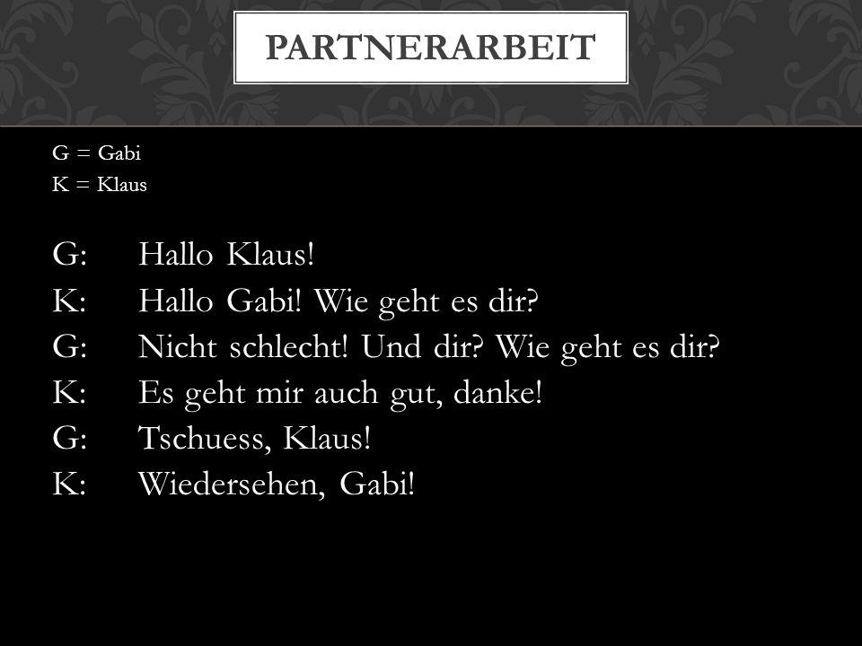 partnerarbeit G: Hallo Klaus! K: Hallo Gabi! Wie geht es dir