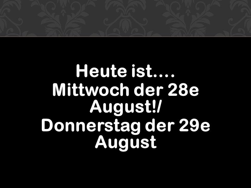Heute ist…. Mittwoch der 28e August!/ Donnerstag der 29e August