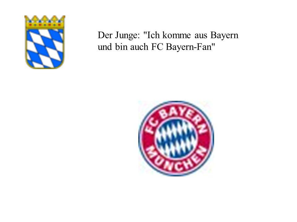 Der Junge: Ich komme aus Bayern und bin auch FC Bayern-Fan