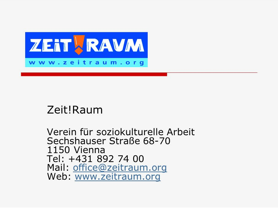 Zeit!Raum Verein für soziokulturelle Arbeit Sechshauser Straße 68-70 1150 Vienna Tel: +431 892 74 00 Mail: office@zeitraum.org Web: www.zeitraum.org.