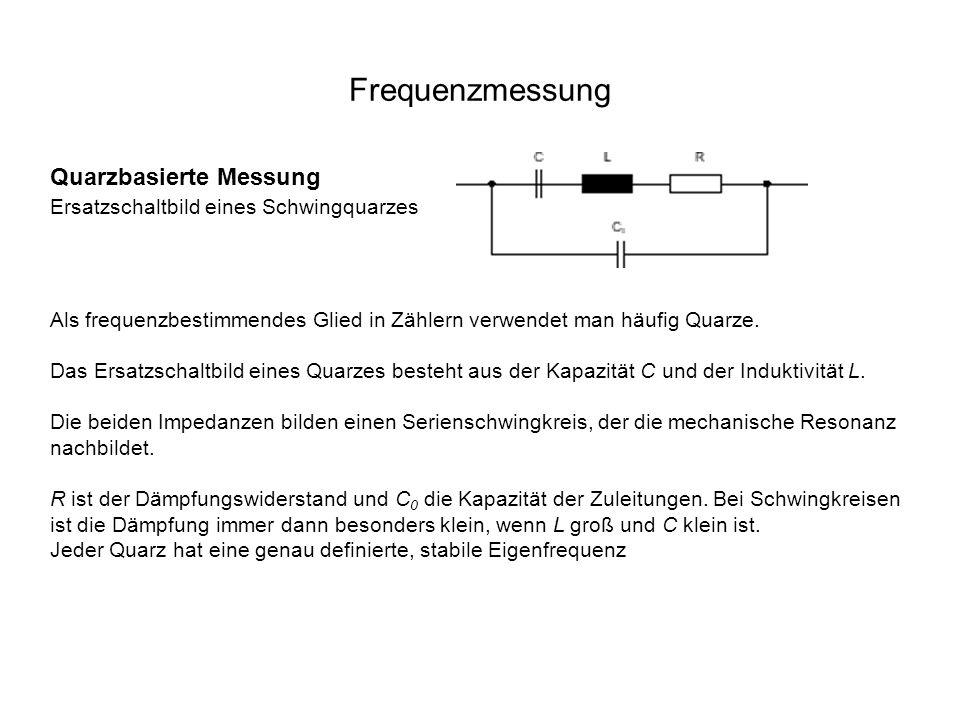 Frequenzmessung Quarzbasierte Messung Ersatzschaltbild eines Schwingquarzes. Als frequenzbestimmendes Glied in Zählern verwendet man häufig Quarze.