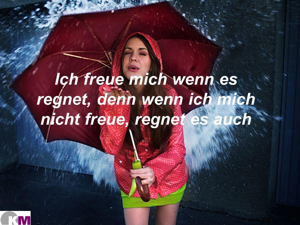 Ich freue mich wenn es regnet, denn wenn ich mich nicht freue, regnet es auch