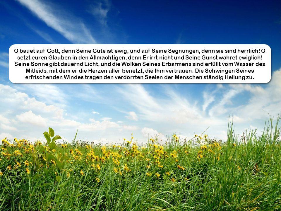 O bauet auf Gott, denn Seine Güte ist ewig, und auf Seine Segnungen, denn sie sind herrlich.