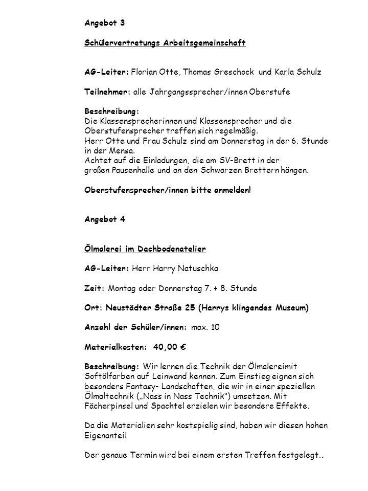 Angebot 3 Schülervertretungs Arbeitsgemeinschaft AG-Leiter: Florian Otte, Thomas Greschock und Karla Schulz Teilnehmer: alle Jahrgangssprecher/innen Oberstufe Beschreibung: Die Klassensprecherinnen und Klassensprecher und die Oberstufensprecher treffen sich regelmäßig.