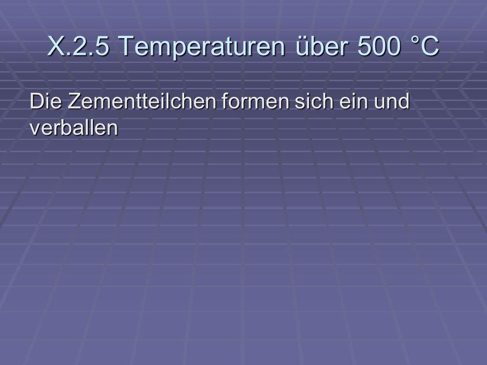 X.2.5 Temperaturen über 500 °C Die Zementteilchen formen sich ein und verballen