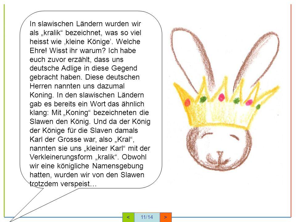 """In slawischen Ländern wurden wir als """"kralik bezeichnet, was so viel heisst wie 'kleine Könige'. Welche Ehre! Wisst ihr warum Ich habe euch zuvor erzählt, dass uns deutsche Adlige in diese Gegend gebracht haben. Diese deutschen Herren nannten uns dazumal Koning. In den slawischen Ländern gab es bereits ein Wort das ähnlich klang: Mit """"Koning bezeichneten die Slawen den König. Und da der König der Könige für die Slaven damals Karl der Grosse war, also """"Kral , nannten sie uns """"kleiner Karl mit der Verkleinerungsform """"kralik . Obwohl wir eine königliche Namensgebung hatten, wurden wir von den Slawen trotzdem verspeist…"""