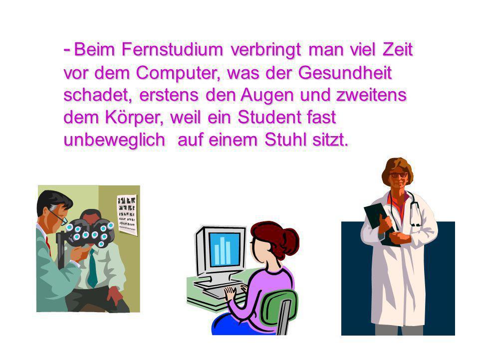 - Beim Fernstudium verbringt man viel Zeit vor dem Computer, was der Gesundheit schadet, erstens den Augen und zweitens dem Körper, weil ein Student fast unbeweglich auf einem Stuhl sitzt.