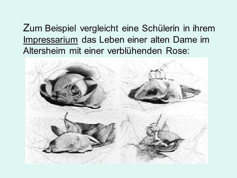 Zum Beispiel vergleicht eine Schülerin in ihrem Impressarium das Leben einer alten Dame im Altersheim mit einer verblühenden Rose: