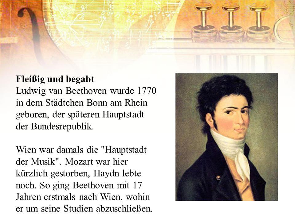 Fleißig und begabt Ludwig van Beethoven wurde 1770 in dem Städtchen Bonn am Rhein geboren, der späteren Hauptstadt der Bundesrepublik.