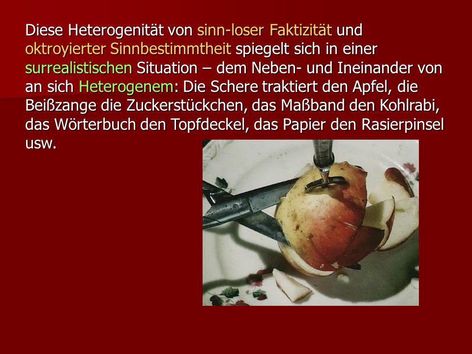 Diese Heterogenität von sinn-loser Faktizität und oktroyierter Sinnbestimmtheit spiegelt sich in einer surrealistischen Situation – dem Neben- und Ineinander von an sich Heterogenem: Die Schere traktiert den Apfel, die Beißzange die Zuckerstückchen, das Maßband den Kohlrabi, das Wörterbuch den Topfdeckel, das Papier den Rasierpinsel usw.
