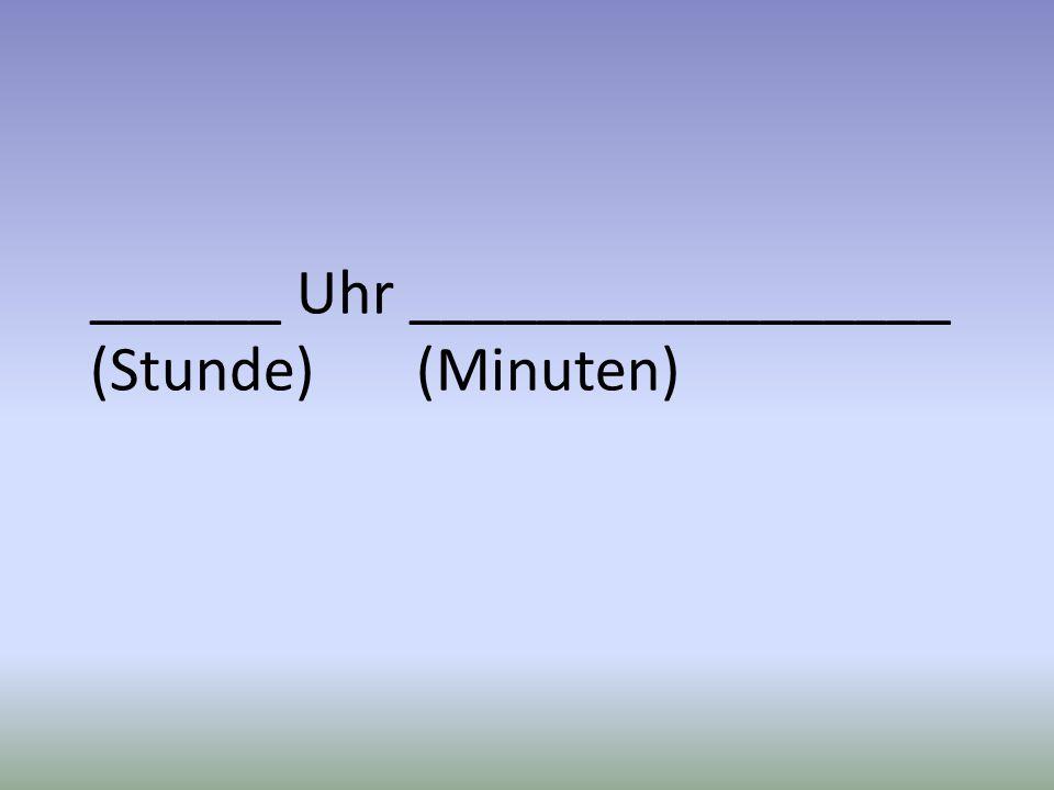 ______ Uhr _________________ (Stunde) (Minuten)