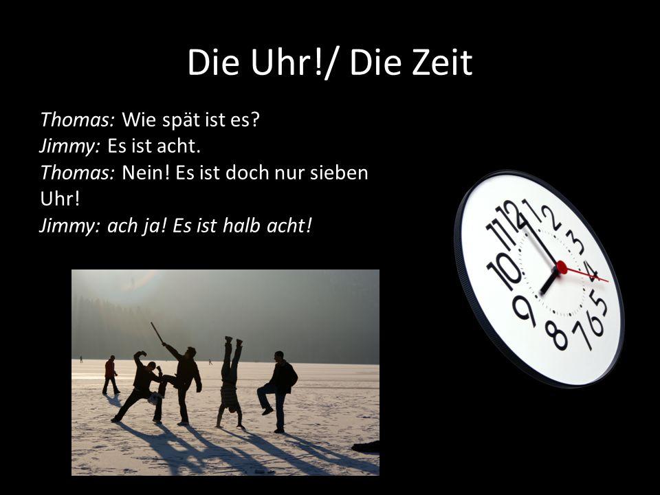 Die Uhr!/ Die Zeit Thomas: Wie spät ist es Jimmy: Es ist acht.