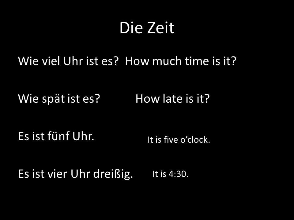 Die Zeit Wie viel Uhr ist es How much time is it Wie spät ist es How late is it Es ist fünf Uhr. Es ist vier Uhr dreißig.