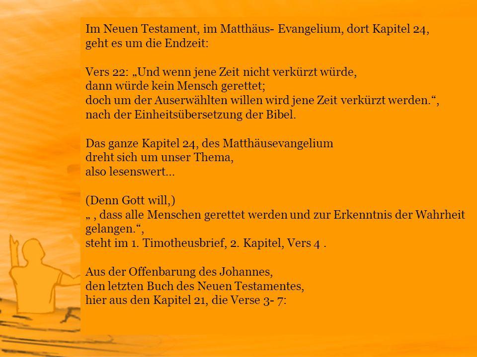 """Im Neuen Testament, im Matthäus- Evangelium, dort Kapitel 24, geht es um die Endzeit: Vers 22: """"Und wenn jene Zeit nicht verkürzt würde, dann würde kein Mensch gerettet; doch um der Auserwählten willen wird jene Zeit verkürzt werden. , nach der Einheitsübersetzung der Bibel. Das ganze Kapitel 24, des Matthäusevangelium dreht sich um unser Thema, also lesenswert… (Denn Gott will,) """" , dass alle Menschen gerettet werden und zur Erkenntnis der Wahrheit gelangen. , steht im 1. Timotheusbrief, 2. Kapitel, Vers 4 ."""
