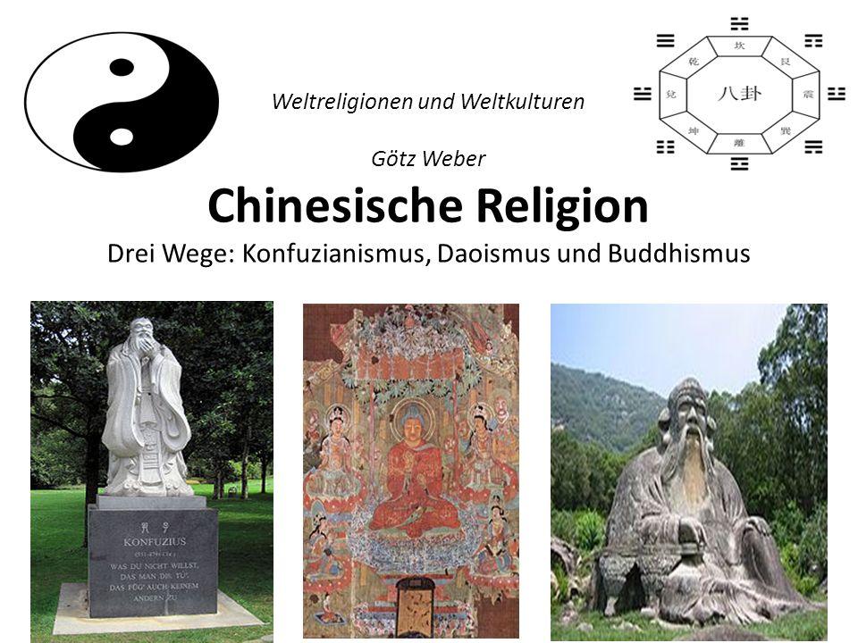 Weltreligionen und Weltkulturen Götz Weber Chinesische Religion Drei Wege: Konfuzianismus, Daoismus und Buddhismus
