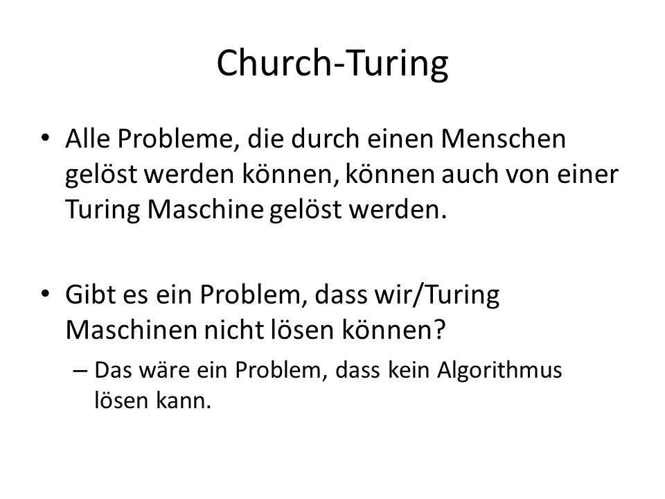 Church-Turing Alle Probleme, die durch einen Menschen gelöst werden können, können auch von einer Turing Maschine gelöst werden.