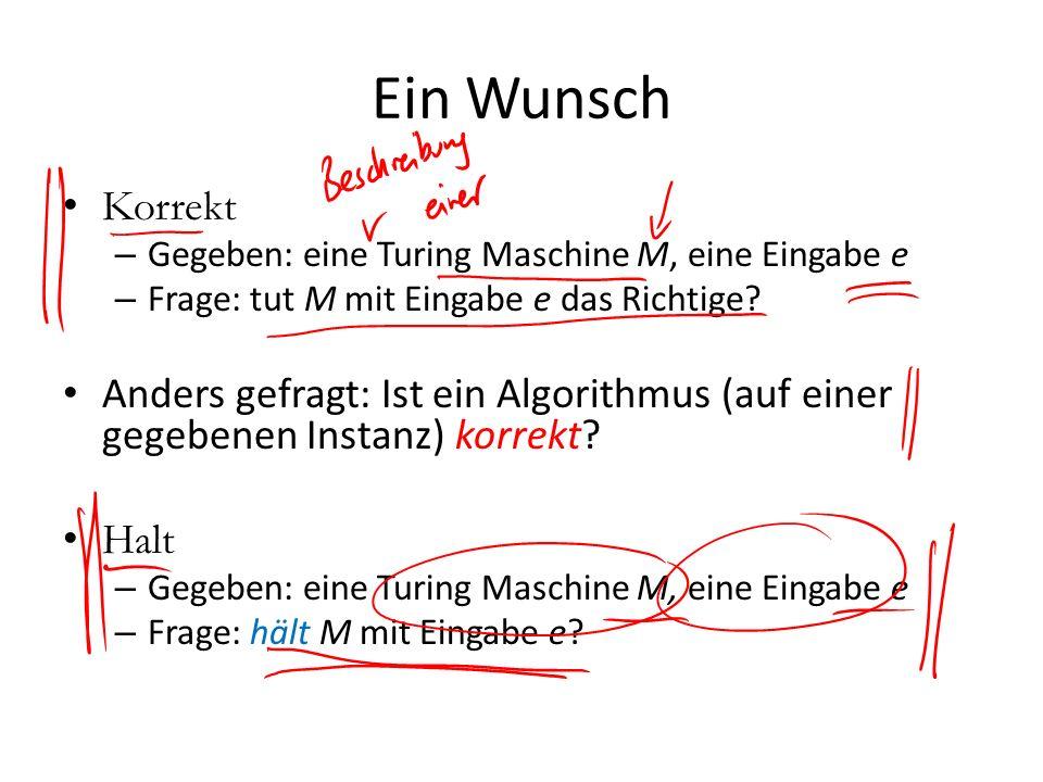 Ein Wunsch Korrekt. Gegeben: eine Turing Maschine M, eine Eingabe e. Frage: tut M mit Eingabe e das Richtige