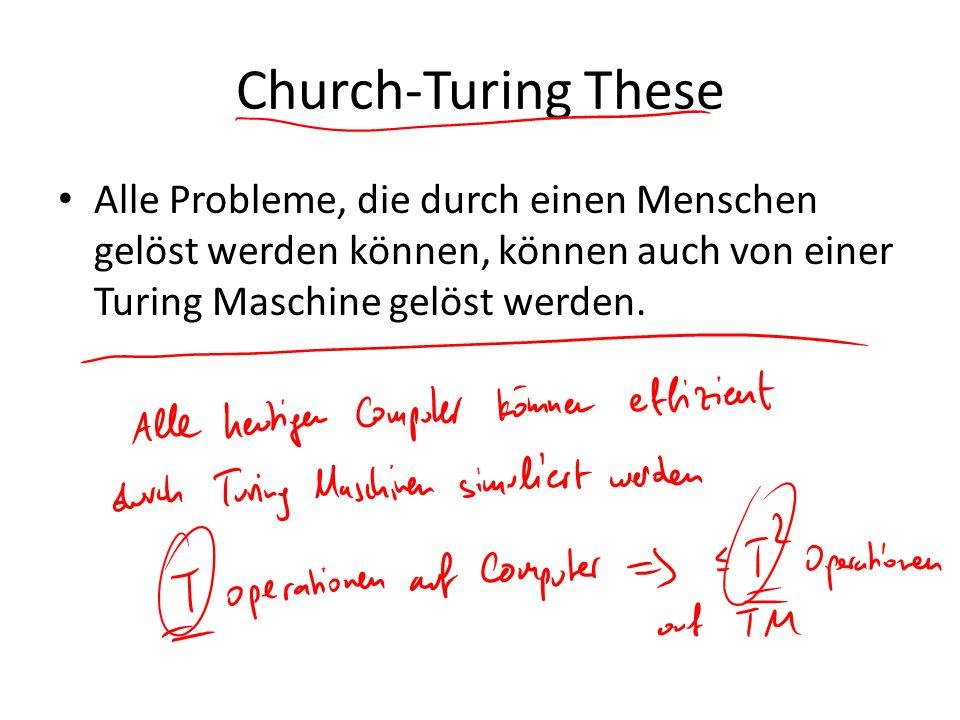Church-Turing These Alle Probleme, die durch einen Menschen gelöst werden können, können auch von einer Turing Maschine gelöst werden.