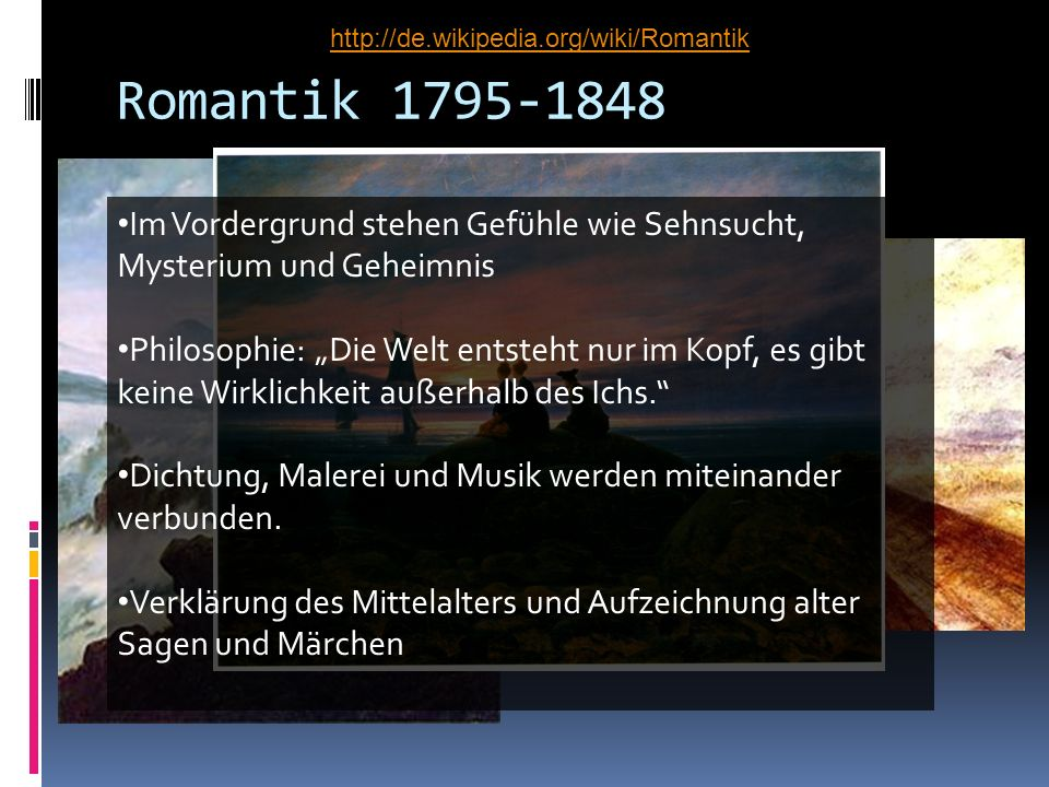 http://de.wikipedia.org/wiki/RomantikRomantik 1795-1848. Im Vordergrund stehen Gefühle wie Sehnsucht, Mysterium und Geheimnis.