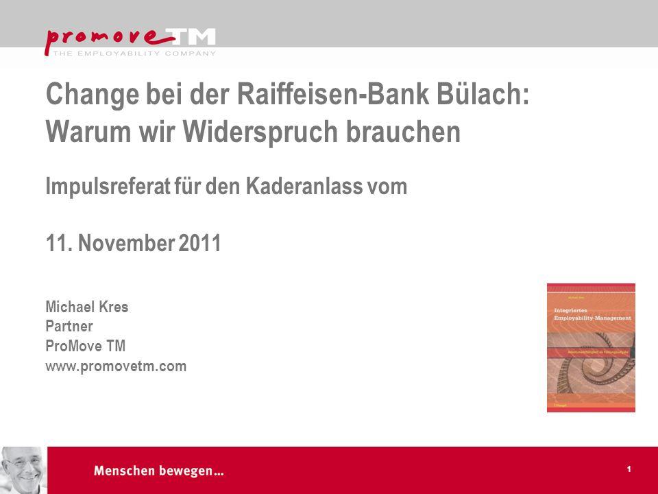 Change bei der Raiffeisen-Bank Bülach: Warum wir Widerspruch brauchen Impulsreferat für den Kaderanlass vom 11. November 2011 Michael Kres Partner ProMove TM www.promovetm.com