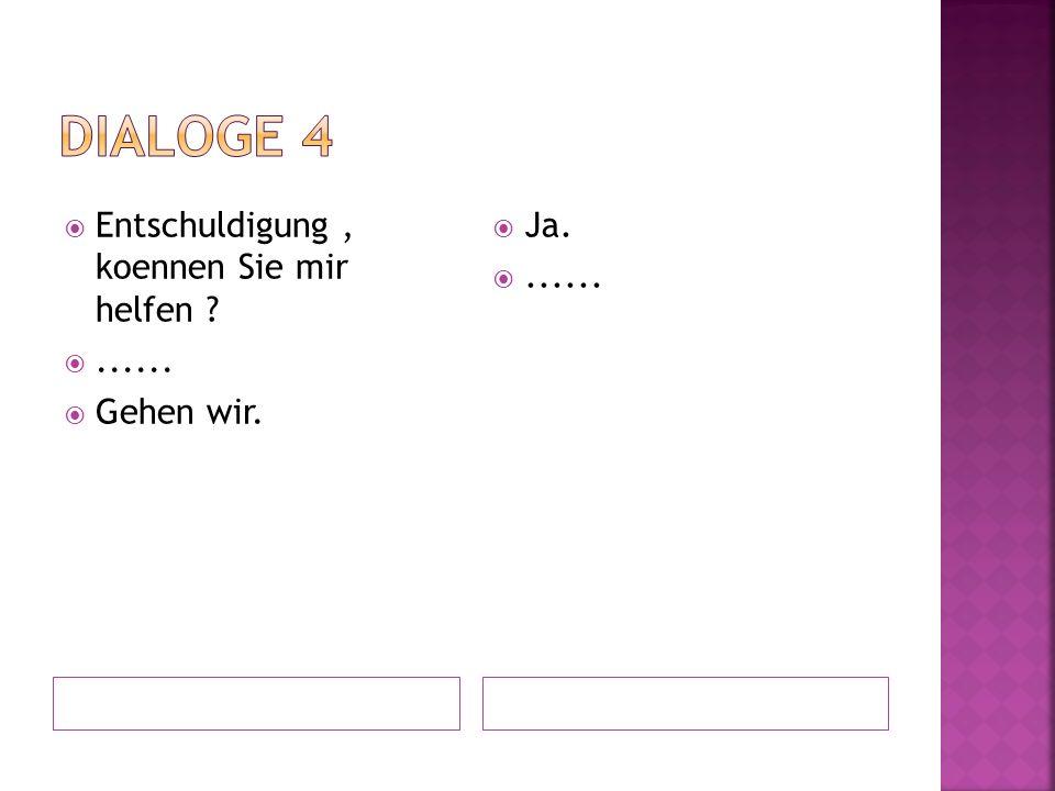 Dialoge 4 Entschuldigung , koennen Sie mir helfen ...... Gehen wir.