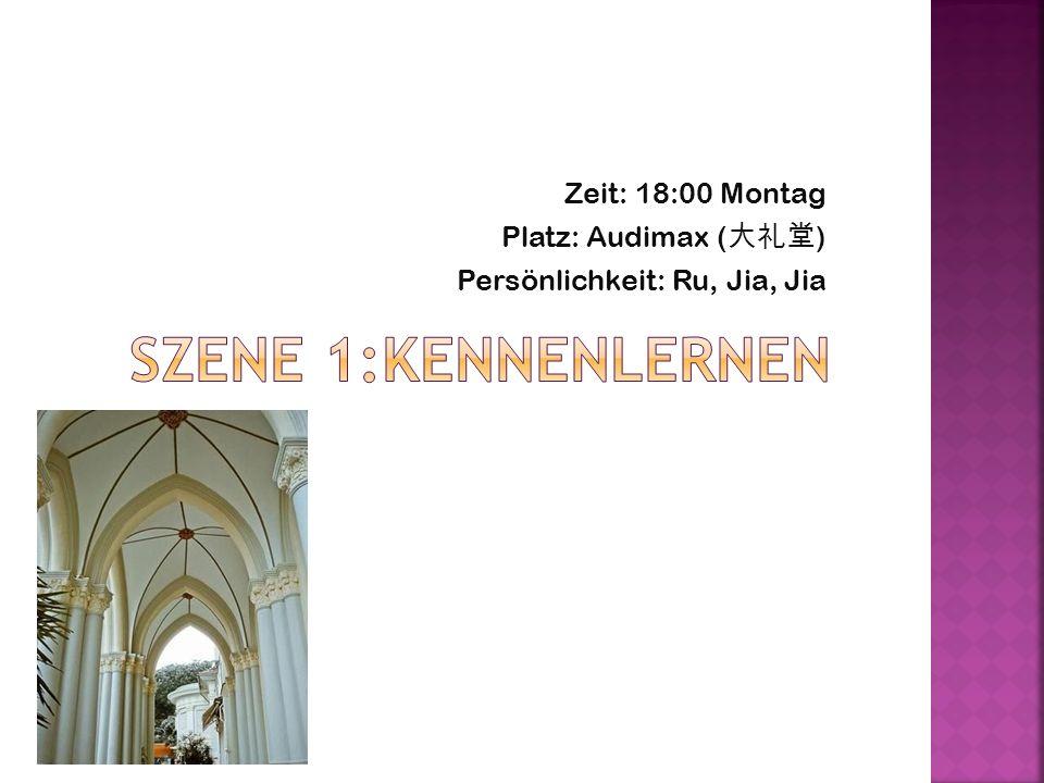 SZENE 1:Kennenlernen Zeit: 18:00 Montag Platz: Audimax (大礼堂)