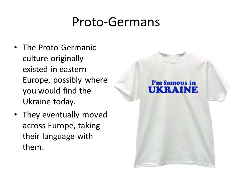 Proto-Germans The Proto-Germanic culture originally existed in eastern Europe, possibly where you would find the Ukraine today.