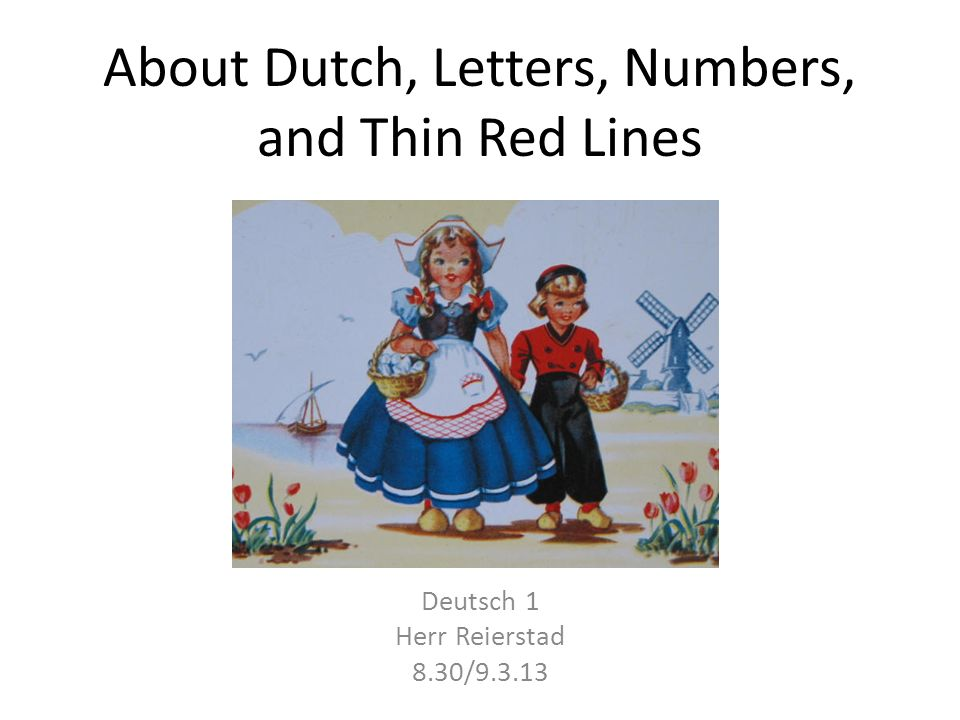 About Dutch, Letters, Numbers, and Thin Red Lines