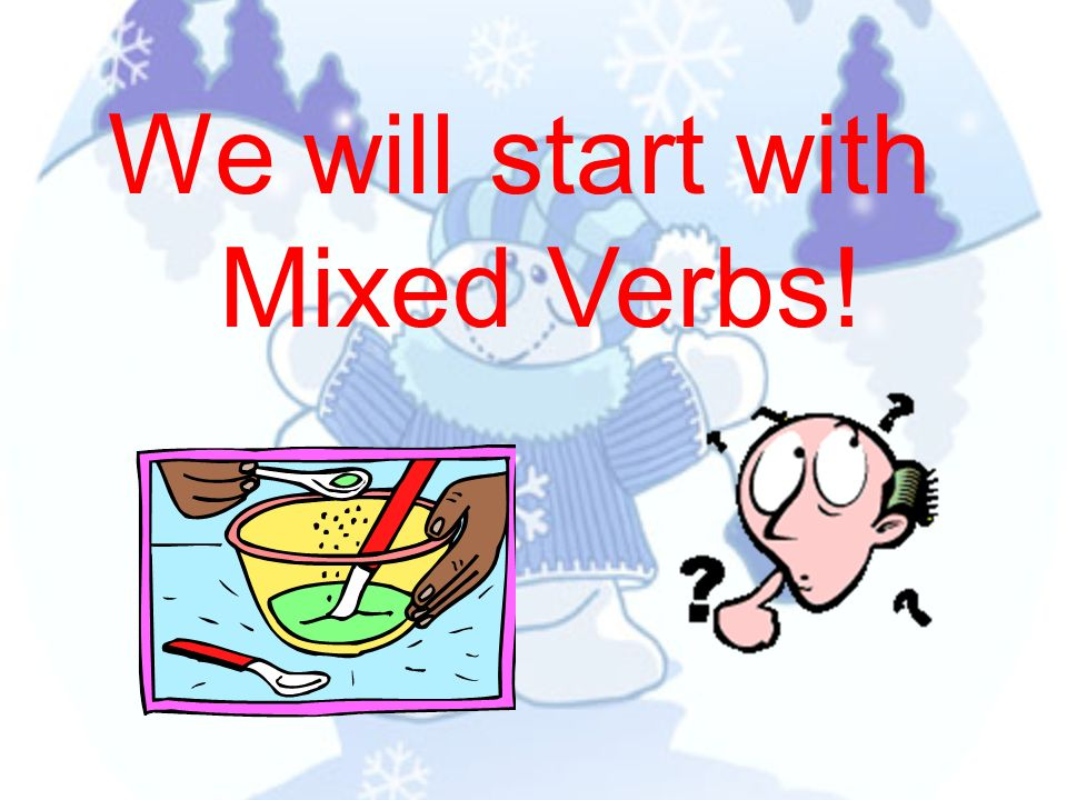 We will start with Mixed Verbs!