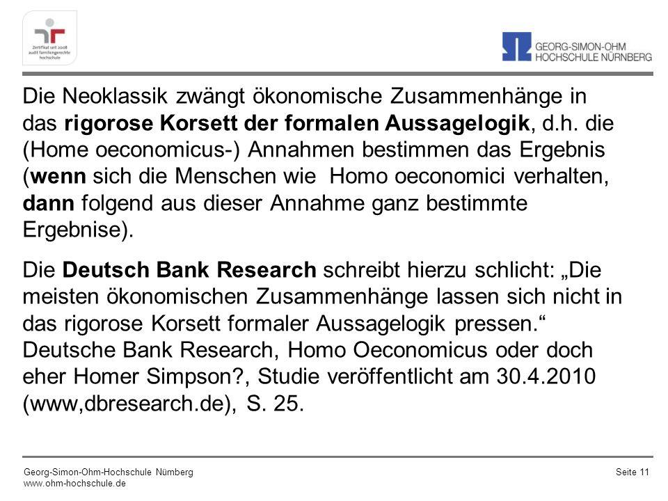 """Die Neoklassik zwängt ökonomische Zusammenhänge in das rigorose Korsett der formalen Aussagelogik, d.h. die (Home oeconomicus-) Annahmen bestimmen das Ergebnis (wenn sich die Menschen wie Homo oeconomici verhalten, dann folgend aus dieser Annahme ganz bestimmte Ergebnise). Die Deutsch Bank Research schreibt hierzu schlicht: """"Die meisten ökonomischen Zusammenhänge lassen sich nicht in das rigorose Korsett formaler Aussagelogik pressen. Deutsche Bank Research, Homo Oeconomicus oder doch eher Homer Simpson , Studie veröffentlicht am 30.4.2010 (www,dbresearch.de), S. 25."""