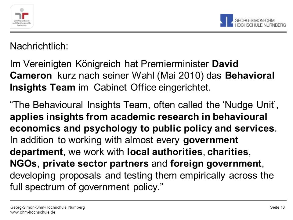 Nachrichtlich: Im Vereinigten Königreich hat Premierminister David Cameron kurz nach seiner Wahl (Mai 2010) das Behavioral Insights Team im Cabinet Office eingerichtet. The Behavioural Insights Team, often called the 'Nudge Unit', applies insights from academic research in behavioural economics and psychology to public policy and services. In addition to working with almost every government department, we work with local authorities, charities, NGOs, private sector partners and foreign government, developing proposals and testing them empirically across the full spectrum of government policy.
