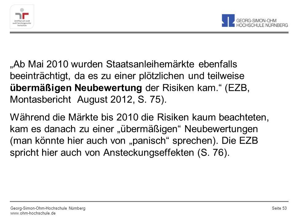 """""""Ab Mai 2010 wurden Staatsanleihemärkte ebenfalls beeinträchtigt, da es zu einer plötzlichen und teilweise übermäßigen Neubewertung der Risiken kam. (EZB, Montasbericht August 2012, S. 75). Während die Märkte bis 2010 die Risiken kaum beachteten, kam es danach zu einer """"übermäßigen Neubewertungen (man könnte hier auch von """"panisch sprechen). Die EZB spricht hier auch von Ansteckungseffekten (S. 76)."""