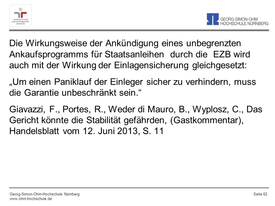 """Die Wirkungsweise der Ankündigung eines unbegrenzten Ankaufsprogramms für Staatsanleihen durch die EZB wird auch mit der Wirkung der Einlagensicherung gleichgesetzt: """"Um einen Paniklauf der Einleger sicher zu verhindern, muss die Garantie unbeschränkt sein. Giavazzi, F., Portes, R., Weder di Mauro, B., Wyplosz, C., Das Gericht könnte die Stabilität gefährden, (Gastkommentar), Handelsblatt vom 12. Juni 2013, S. 11"""